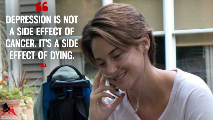 Depression is not a side effect of cancer. It's a side effect of dying. - Hazel (The Fault in Our Stars Quotes)