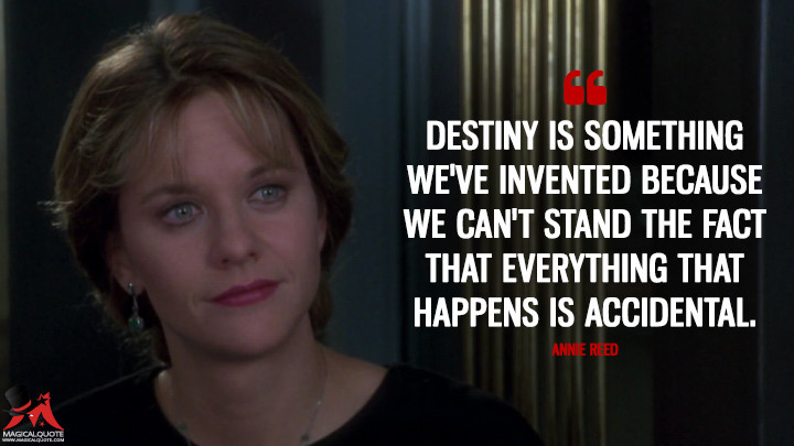 Destiny is something we've invented because we can't stand the fact that everything that happens is accidental. - Annie Reed (Sleepless in Seattle Quotes)