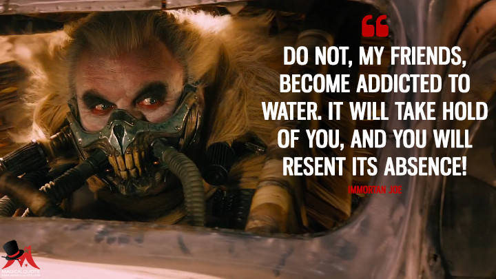 Do not, my friends, become addicted to water. It will take hold of you, and you will resent its absence! - Immortan Joe (Mad Max: Fury Road Quotes)
