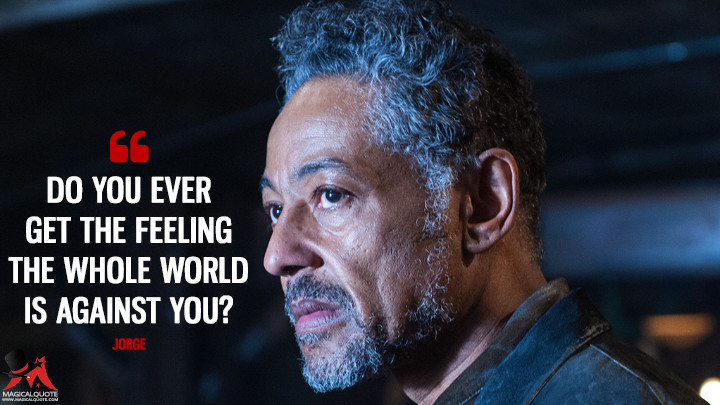 Do you ever get the feeling the whole world is against you? - Jorge (Maze Runner: The Scorch Trials Quotes)