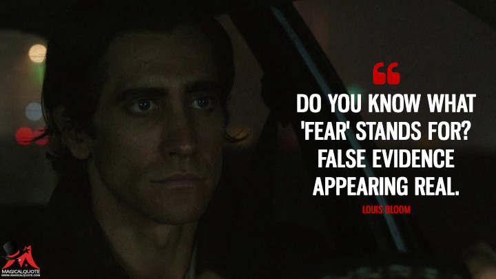 Do you know what 'fear' stands for? False Evidence Appearing Real. - Louis Bloom (Nightcrawler Quotes)