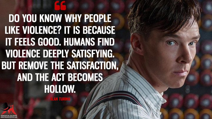 Do you know why people like violence? It is because it feels good. Humans find violence deeply satisfying. But remove the satisfaction, and the act becomes hollow. - Alan Turing (The Imitation Game Quotes)