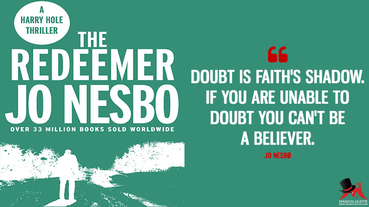 Doubt is faith's shadow. If you are unable to doubt you can't be a believer. - Jo Nesbø (The Redeemer Quotes)