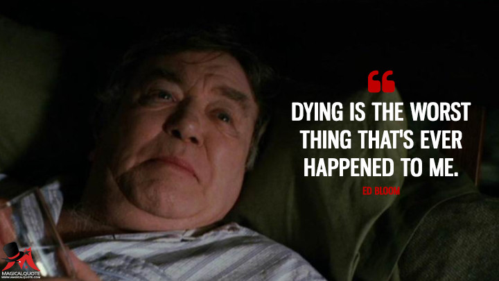 Dying is the worst thing that's ever happened to me. - Ed Bloom (Big Fish Quotes)