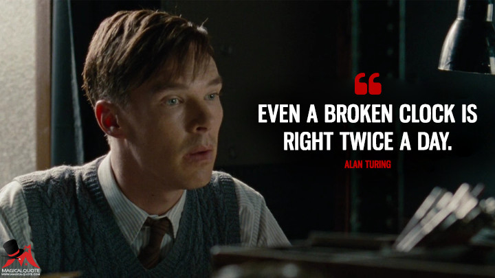 Even a broken clock is right twice a day. - Alan Turing (The Imitation Game Quotes)