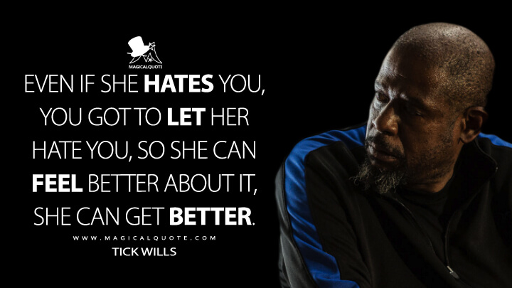 Even if she hates you, you got to let her hate you, so she can feel better about it, she can get better. - Tick Wills (Southpaw Quotes)