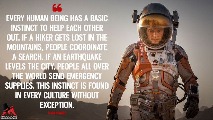Every human being has a basic instinct to help each other out. If a hiker gets lost in the mountains, people coordinate a search. If an earthquake levels the city, people all over the world send emergency supplies. This instinct is found in every culture without exception. - Mark Watney (The Martian Quotes)