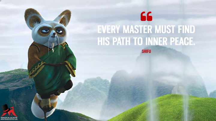 Every master must find his path to inner peace. - Shifu (Kung Fu Panda 2 Quotes)