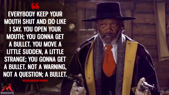 Everybody keep your mouth shut and do like I say. You open your mouth; you gonna get a bullet. You move a little sudden, a little strange; you gonna get a bullet. Not a warning, not a question; a bullet. - Major Marquis Warren (The Hateful Eight Quotes)