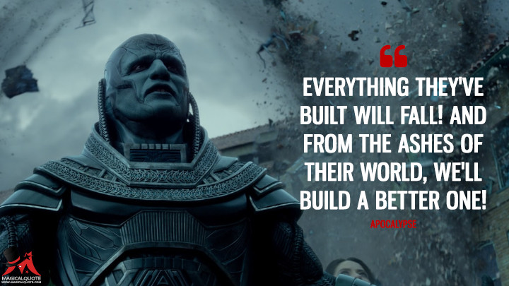 Everything they've built will fall! And from the ashes of their world, we'll build a better one! - Apocalypse (X-Men: Apocalypse Quotes)