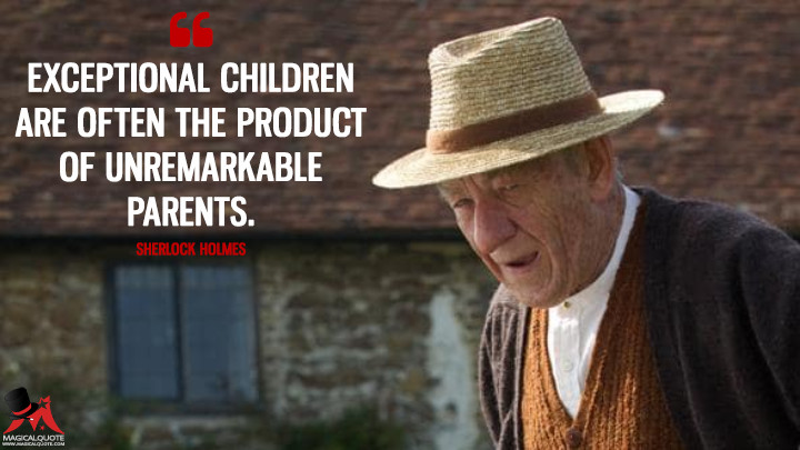 Exceptional children are often the product of unremarkable parents. - Sherlock Holmes (Mr. Holmes Quotes)