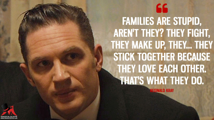 Families are stupid, aren't they? They fight, they make up, they... they stick together because they love each other. That's what they do. - Reginald Kray (Legend (2015) Quotes)