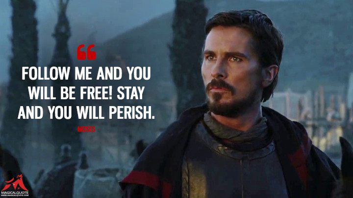 Follow me and you will be free! Stay and you will perish. - Moses (Exodus: Gods and Kings Quotes)
