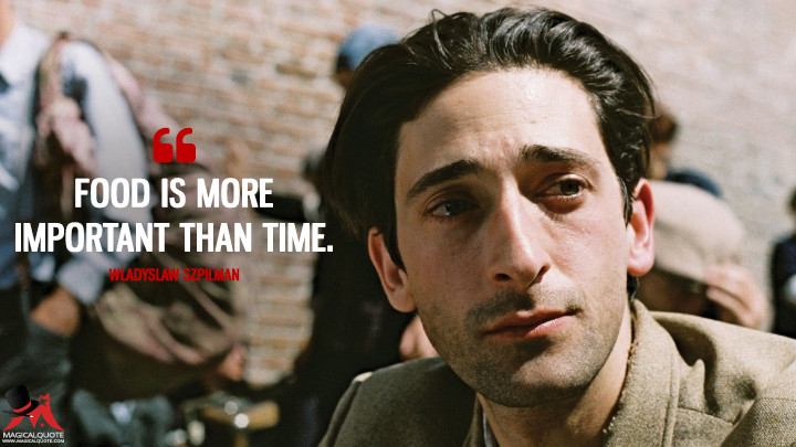 Food is more important than time. - Wladyslaw Szpilman (The Pianist Quotes)