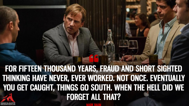 For fifteen thousand years, fraud and short sighted thinking have never, ever worked. Not once. Eventually you get caught, things go south. When the hell did we forget all that? - Mark Baum (The Big Short Quotes)
