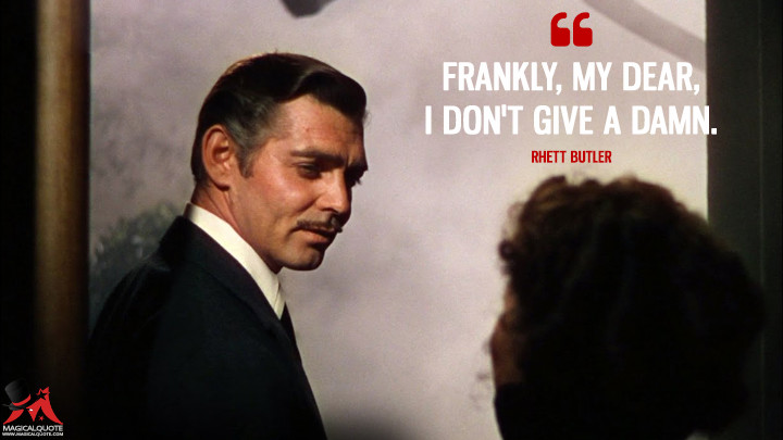 Frankly, my dear, I don't give a damn. - Rhett Butler (Gone with the Wind Quotes)