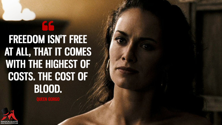 Freedom isn't free at all, that it comes with the highest of costs. The cost of blood. - Queen Gorgo (300 Quotes)