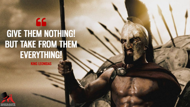Give them nothing! But take from them everything! - King Leonidas (300 Quotes)