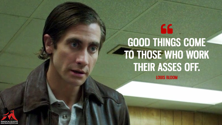 Good things come to those who work their asses off. - Louis Bloom (Nightcrawler Quotes)