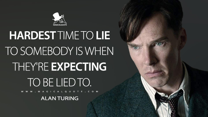 Hardest time to lie to somebody is when they're expecting to be lied to. - Alan Turing (The Imitation Game Quotes)