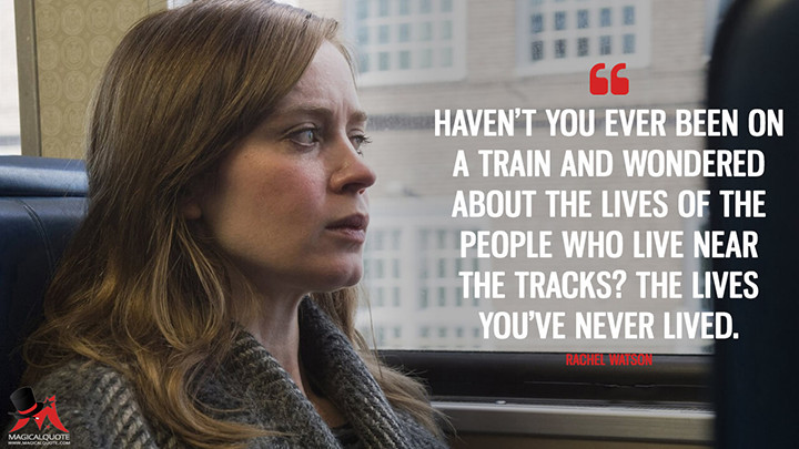 Haven't you ever been on a train and wondered about the lives of the people who live near the tracks? The lives you've never lived. - Rachel Watson (The Girl on the Train Quotes)