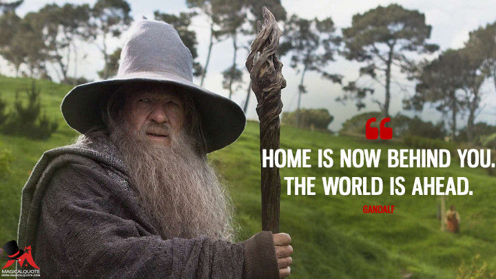 Home is now behind you. The world is ahead. - Gandalf (The Hobbit: An Unexpected Journey Quotes)