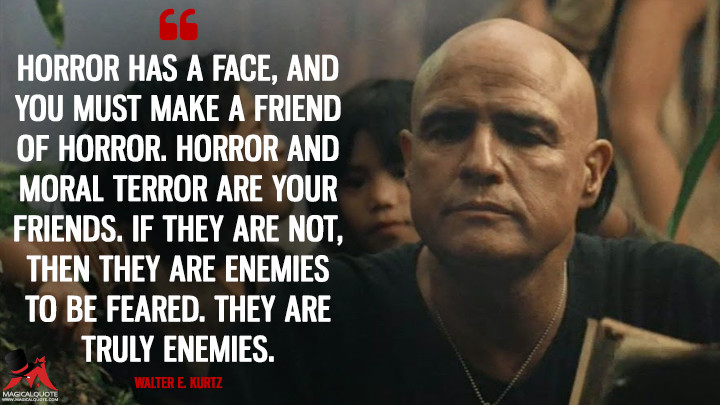 Horror has a face, and you must make a friend of horror. Horror and moral terror are your friends. If they are not, then they are enemies to be feared. They are truly enemies. - Walter E. Kurtz (Apocalypse Now Quotes)