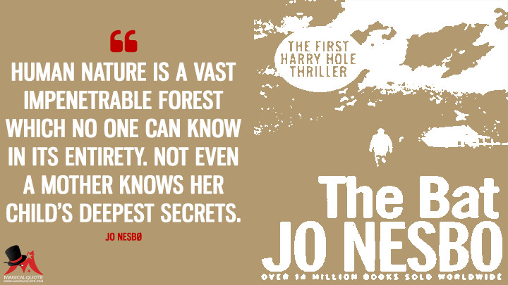Human nature is a vast impenetrable forest which no one can know in its entirety. Not even a mother knows her child's deepest secrets. - Jo Nesbø (The Bat Quotes)