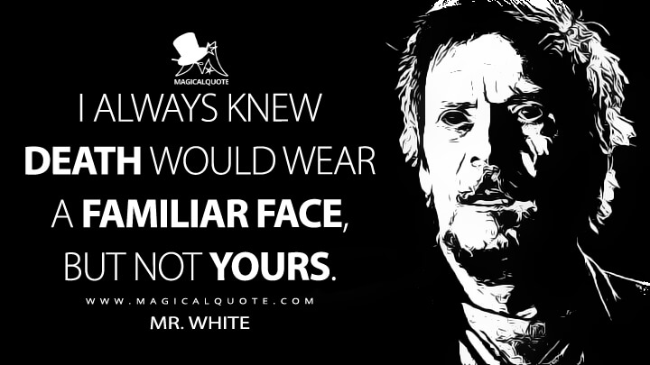 I always knew death would wear a familiar face, but not yours. - Mr. White (Spectre Quotes)