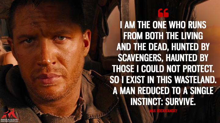 I am the one who runs from both the living and the dead, hunted by scavengers, haunted by those I could not protect. So I exist in this wasteland. A man reduced to a single instinct: survive. - Max Rockatansky (Mad Max: Fury Road Quotes)