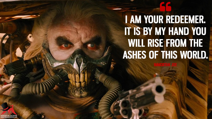 I am your redeemer. It is by my hand you will rise from the ashes of this world. - Immortan Joe (Mad Max: Fury Road Quotes)