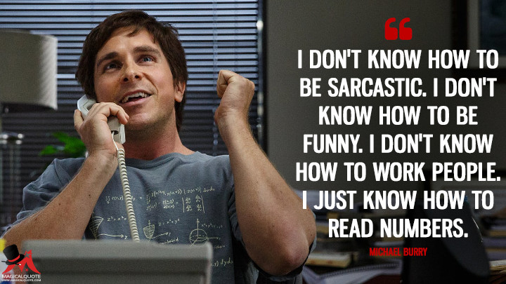 I don't know how to be sarcastic. I don't know how to be funny. I don't know how to work people. I just know how to read numbers. - Michael Burry (The Big Short Quotes)