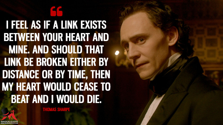 I feel as if a link exists between your heart and mine. And should that link be broken either by distance or by time, then my heart would cease to beat and I would die. - Thomas Sharpe (Crimson Peak Quotes)