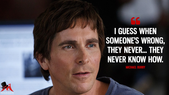 I guess when someone's wrong, they never... they never know how. - Michael Burry (The Big Short Quotes)