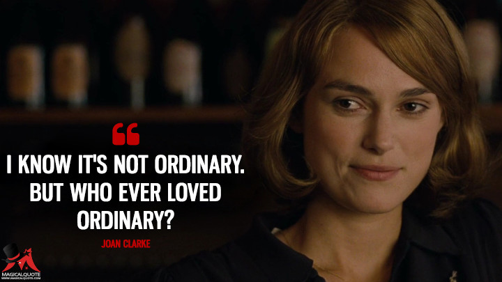 I know it's not ordinary. But who ever loved ordinary? - Joan Clarke (The Imitation Game Quotes)