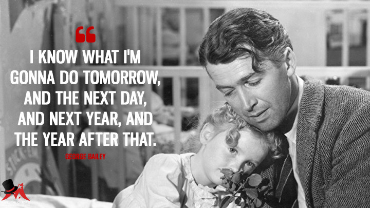 I know what I'm gonna do tomorrow, and the next day, and next year, and the year after that. - George Bailey (It's a Wonderful Life Quotes)