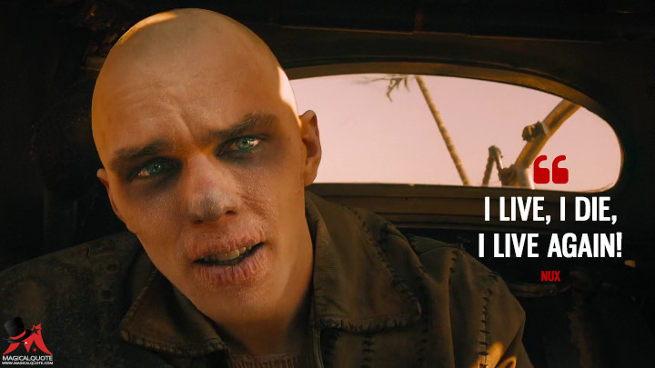 I live, I die, I live again! - Nux (Mad Max: Fury Road Quotes)