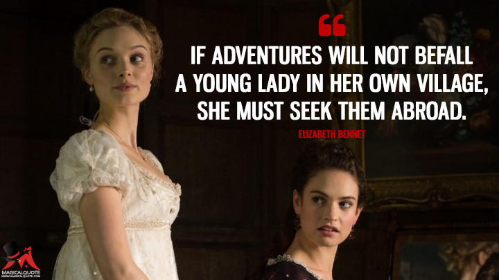 If adventures will not befall a young lady in her own village, she must seek them abroad. - Elizabeth Bennet (Pride and Prejudice and Zombies Quotes)