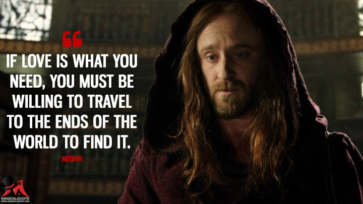 If love is what you need, you must be willing to travel to the ends of the world to find it. - Medivh (Warcraft Quotes)