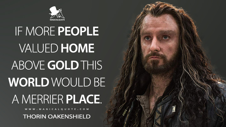 If more people valued home above gold this world would be a merrier place. - Thorin Oakenshield (The Hobbit: The Battle of the Five Armies Quotes)