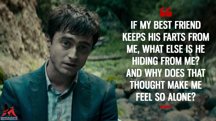 If my best friend keeps his farts from me, what else is he hiding from me? And why does that thought make me feel so alone? - Manny (Swiss Army Man Quotes)