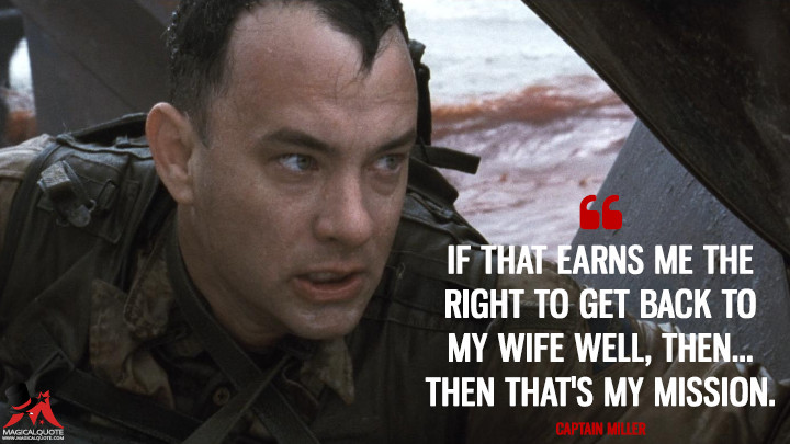 If that earns me the right to get back to my wife well, then... Then that's my mission. - Captain Miller (Saving Private Ryan Quotes)