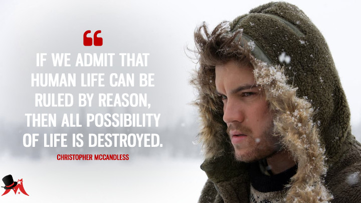 If we admit that human life can be ruled by reason, then all possibility of life is destroyed. - Christopher McCandless (Into the Wild Quotes)