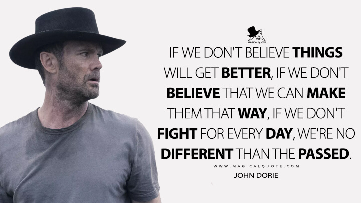 If we don't believe things will get better, if we don't believe that we can make them that way, if we don't fight for every day, we're no different than the passed. - John Dorie (Fear the Walking Dead Quotes)