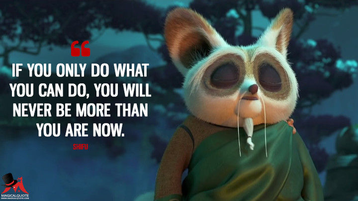 If you only do what you can do, you will never be more than you are now. - Shifu (Kung Fu Panda 3 Quotes)