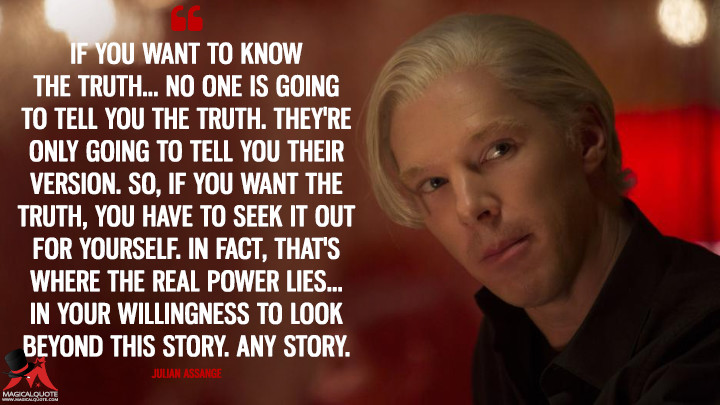 If you want to know the truth... no one is going to tell you the truth. They're only going to tell you their version. So, if you want the truth, you have to seek it out for yourself. In fact, that's where the real power lies... in your willingness to look beyond this story. Any story. - Julian Assange (The Fifth Estate Quotes)
