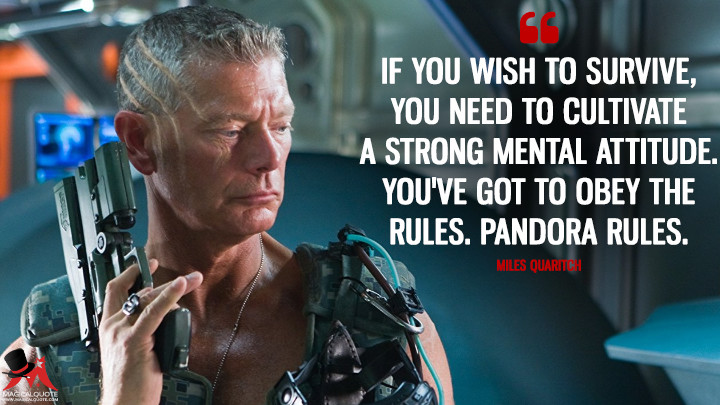 If you wish to survive, you need to cultivate a strong mental attitude. You've got to obey the rules. Pandora rules. - Miles Quaritch (Avatar Quotes)