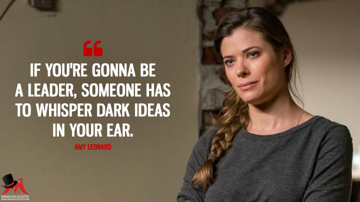 If you're gonna be a leader, someone has to whisper dark ideas in your ear. - Amy Leonard (Colony Quotes)