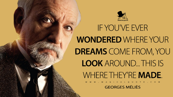 If you've ever wondered where your dreams come from, you look around... this is where they're made. - Georges Méliès (Hugo Quotes)