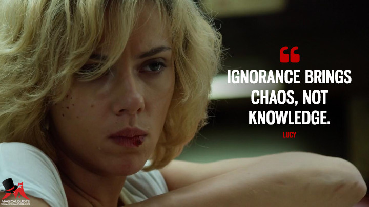 Ignorance brings chaos, not knowledge. - Lucy (Lucy Quotes)